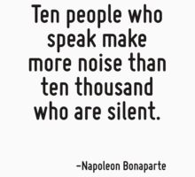 Ten people who speak make more noise than ten thousand who are silent. by Quotr