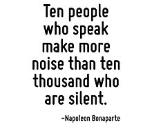 Ten people who speak make more noise than ten thousand who are silent. Photographic Print