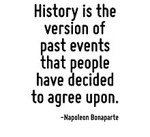 History is the version of past events that people have decided to agree upon. Photographic Print