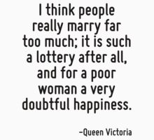 I think people really marry far too much; it is such a lottery after all, and for a poor woman a very doubtful happiness. T-Shirt