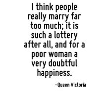 I think people really marry far too much; it is such a lottery after all, and for a poor woman a very doubtful happiness. Photographic Print
