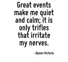 Great events make me quiet and calm; it is only trifles that irritate my nerves. Photographic Print