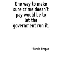 One way to make sure crime doesn't pay would be to let the government run it. Photographic Print