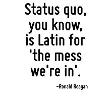 Status quo, you know, is Latin for 'the mess we're in'. Photographic Print