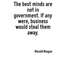 The best minds are not in government. If any were, business would steal them away. Photographic Print