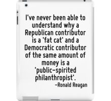 I've never been able to understand why a Republican contributor is a 'fat cat' and a Democratic contributor of the same amount of money is a 'public-spirited philanthropist'. iPad Case/Skin