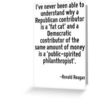 I've never been able to understand why a Republican contributor is a 'fat cat' and a Democratic contributor of the same amount of money is a 'public-spirited philanthropist'. Greeting Card