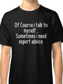 Of Course I talk to myself, sometimes I need expert advice Classic T-Shirt