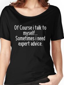 Of Course I talk to myself, sometimes I need expert advice Women's Relaxed Fit T-Shirt