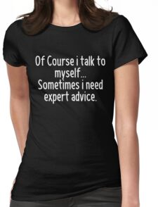 Of Course I talk to myself, sometimes I need expert advice Womens Fitted T-Shirt