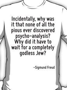 Incidentally, why was it that none of all the pious ever discovered psycho-analysis? Why did it have to wait for a completely godless Jew? T-Shirt