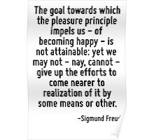 The goal towards which the pleasure principle impels us - of becoming happy - is not attainable: yet we may not - nay, cannot - give up the efforts to come nearer to realization of it by some means o Poster