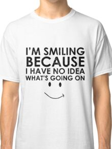 I'm Smiling Because I Have no Idea what's Going on Classic T-Shirt
