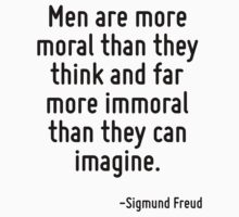 Men are more moral than they think and far more immoral than they can imagine. by Quotr