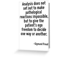 Analysis does not set out to make pathological reactions impossible, but to give the patient's ego freedom to decide one way or another. Greeting Card