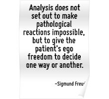 Analysis does not set out to make pathological reactions impossible, but to give the patient's ego freedom to decide one way or another. Poster