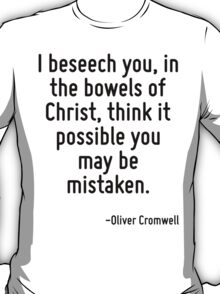 I beseech you, in the bowels of Christ, think it possible you may be mistaken. T-Shirt