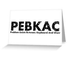 PEBKAC- Problem exists between keyboard and chair Greeting Card