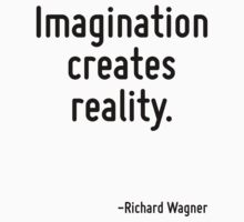 Imagination creates reality. T-Shirt