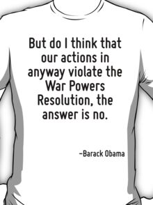 But do I think that our actions in anyway violate the War Powers Resolution, the answer is no. T-Shirt