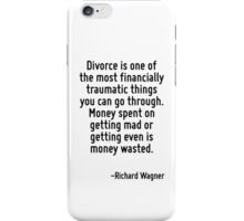 Divorce is one of the most financially traumatic things you can go through. Money spent on getting mad or getting even is money wasted. iPhone Case/Skin
