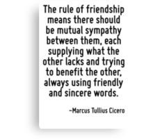 The rule of friendship means there should be mutual sympathy between them, each supplying what the other lacks and trying to benefit the other, always using friendly and sincere words. Canvas Print