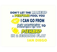 don't let the make up and perfume fool you i can go from delightful to diehard in 2 seconds flat san diego Art Print