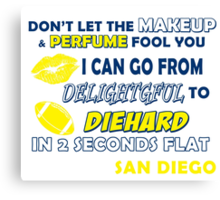 don't let the make up and perfume fool you i can go from delightful to diehard in 2 seconds flat san diego Canvas Print