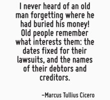 I never heard of an old man forgetting where he had buried his money! Old people remember what interests them: the dates fixed for their lawsuits, and the names of their debtors and creditors. by Quotr