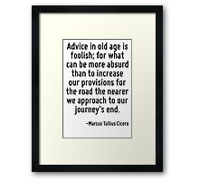 Advice in old age is foolish; for what can be more absurd than to increase our provisions for the road the nearer we approach to our journey's end. Framed Print