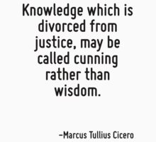 Knowledge which is divorced from justice, may be called cunning rather than wisdom. by Quotr