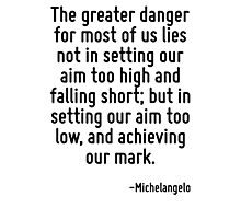 The greater danger for most of us lies not in setting our aim too high and falling short; but in setting our aim too low, and achieving our mark. Photographic Print