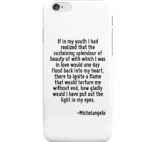 If in my youth I had realized that the sustaining splendour of beauty of with which I was in love would one day flood back into my heart, there to ignite a flame that would torture me without end, ho iPhone Case/Skin