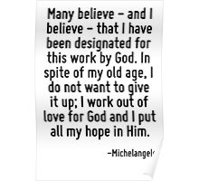 Many believe - and I believe - that I have been designated for this work by God. In spite of my old age, I do not want to give it up; I work out of love for God and I put all my hope in Him. Poster