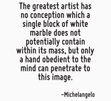 The greatest artist has no conception which a single block of white marble does not potentially contain within its mass, but only a hand obedient to the mind can penetrate to this image. by Quotr