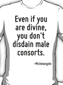 Even if you are divine, you don't disdain male consorts. T-Shirt