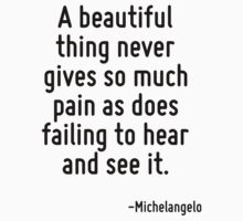 A beautiful thing never gives so much pain as does failing to hear and see it. by Quotr