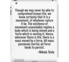 Though we may never be able to comprehend human life, we know certainly that it is a movement, of whatever nature it be. The existence of movement unavoidably implies a body which is being moved and  iPad Case/Skin