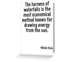 The harness of waterfalls is the most economical method known for drawing energy from the sun. Greeting Card