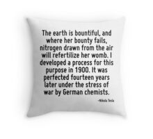 The earth is bountiful, and where her bounty fails, nitrogen drawn from the air will refertilize her womb. I developed a process for this purpose in 1900. It was perfected fourteen years later under  Throw Pillow