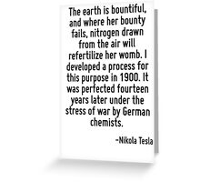 The earth is bountiful, and where her bounty fails, nitrogen drawn from the air will refertilize her womb. I developed a process for this purpose in 1900. It was perfected fourteen years later under  Greeting Card