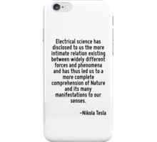 Electrical science has disclosed to us the more intimate relation existing between widely different forces and phenomena and has thus led us to a more complete comprehension of Nature and its many ma iPhone Case/Skin