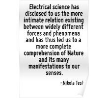 Electrical science has disclosed to us the more intimate relation existing between widely different forces and phenomena and has thus led us to a more complete comprehension of Nature and its many ma Poster