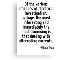 Of the various branches of electrical investigation, perhaps the most interesting and immediately the most promising is that dealing with alternating currents. Canvas Print