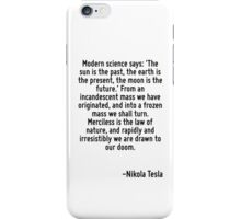Modern science says: 'The sun is the past, the earth is the present, the moon is the future.' From an incandescent mass we have originated, and into a frozen mass we shall turn. Merciless is the law  iPhone Case/Skin