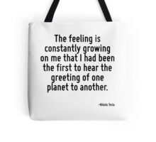 The feeling is constantly growing on me that I had been the first to hear the greeting of one planet to another. Tote Bag