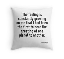 The feeling is constantly growing on me that I had been the first to hear the greeting of one planet to another. Throw Pillow