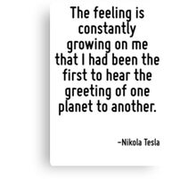 The feeling is constantly growing on me that I had been the first to hear the greeting of one planet to another. Canvas Print
