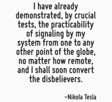 I have already demonstrated, by crucial tests, the practicability of signaling by my system from one to any other point of the globe, no matter how remote, and I shall soon convert the disbelievers. by Quotr