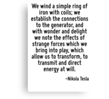 We wind a simple ring of iron with coils; we establish the connections to the generator, and with wonder and delight we note the effects of strange forces which we bring into play, which allow us to  Canvas Print